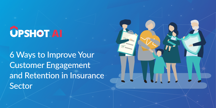 6 Ways to Improve Your Customer Engagement and Retention in Insurance Sector