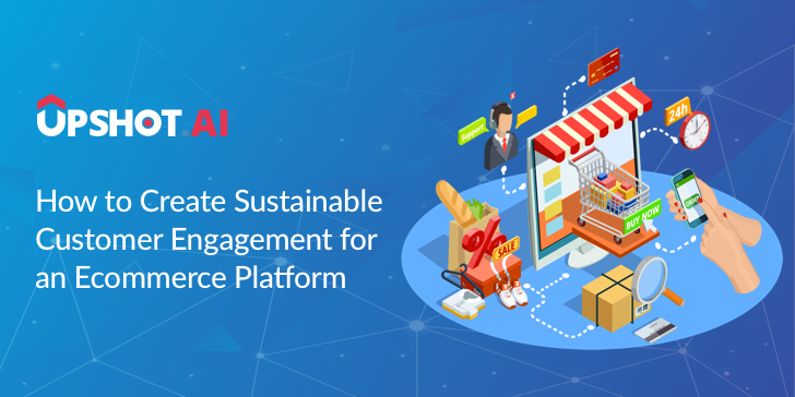 How to Create Sustainable Customer Engagement for an Ecommerce Platform