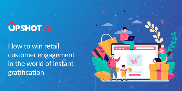 How to Win Retail Customer Engagement in the World of Instant Gratification
