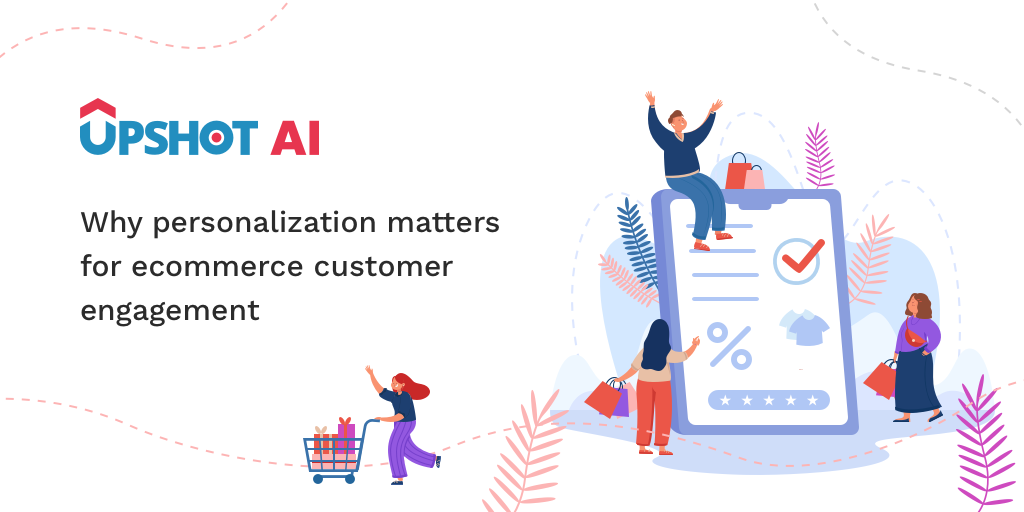 Why personalization matters for ecommerce customer engagement